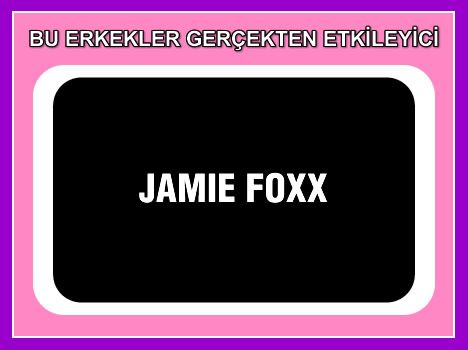 Jamie Foxx  Siyah severlere, güçlü kuvvetli bir aksiyon oyuncusu!..